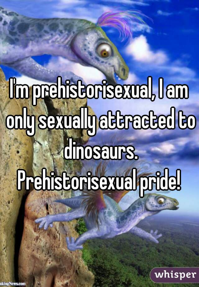 I'm prehistorisexual, I am only sexually attracted to dinosaurs. Prehistorisexual pride!