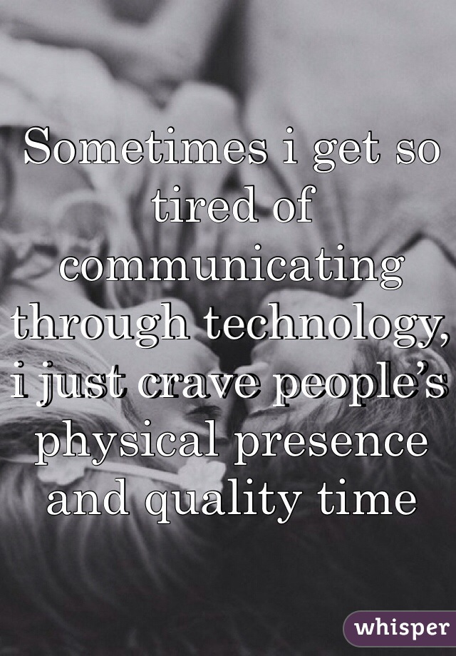 Sometimes i get so tired of communicating through technology, i just crave people's physical presence and quality time