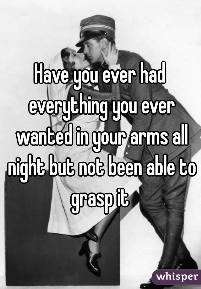Have you ever had everything you ever wanted in your arms all night but not been able to grasp it