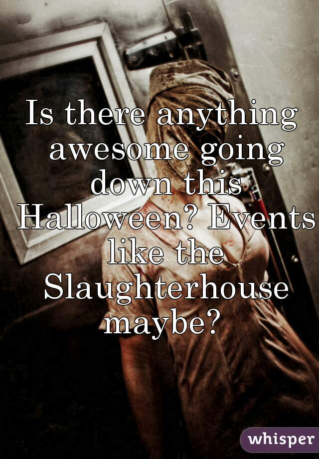 Is there anything awesome going down this Halloween? Events like the Slaughterhouse maybe?