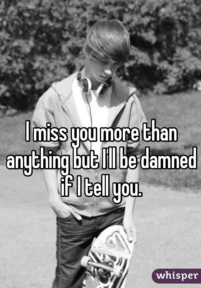 I miss you more than anything but I'll be damned if I tell you.