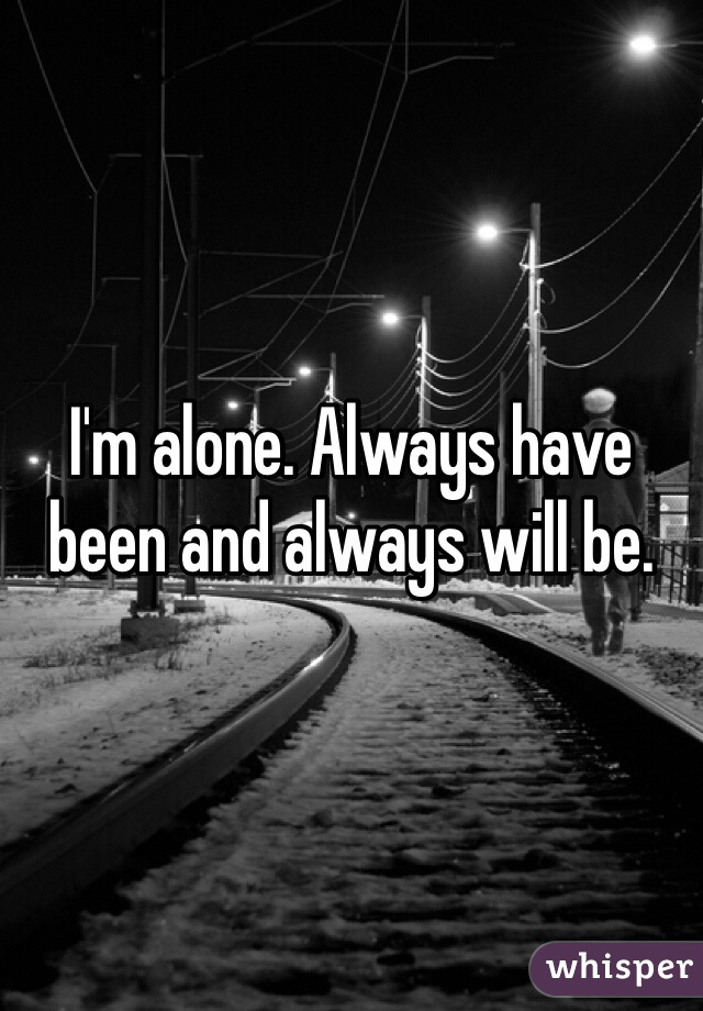 I'm alone. Always have been and always will be.