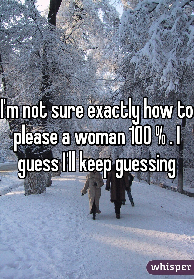I'm not sure exactly how to please a woman 100 % . I guess I'll keep guessing
