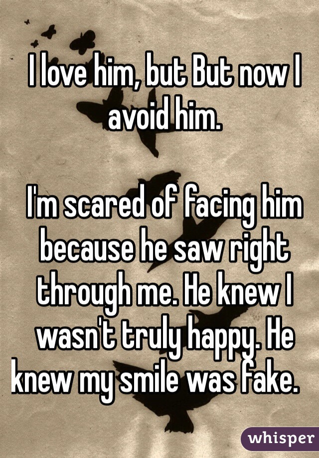 I love him, but But now I avoid him.   I'm scared of facing him because he saw right through me. He knew I wasn't truly happy. He knew my smile was fake.