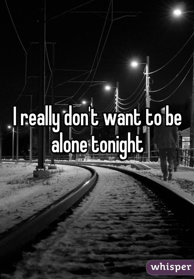 I really don't want to be alone tonight