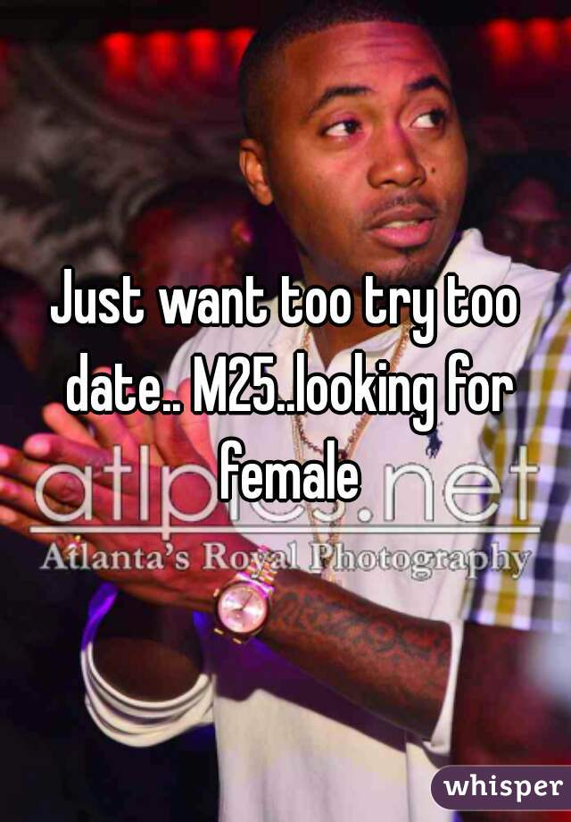 Just want too try too date.. M25..looking for female