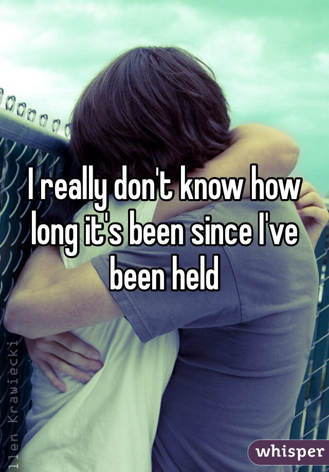 I really don't know how long it's been since I've been held
