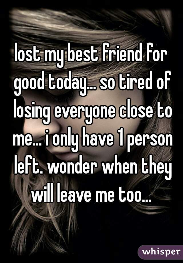 lost my best friend for good today... so tired of losing everyone close to me... i only have 1 person left. wonder when they will leave me too...