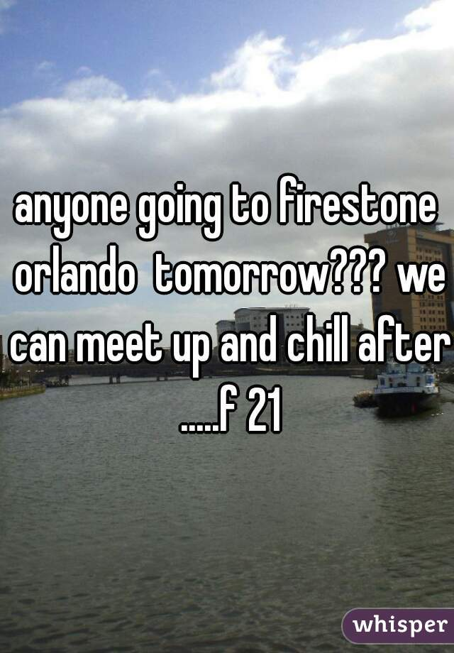 anyone going to firestone orlando  tomorrow??? we can meet up and chill after .....f 21