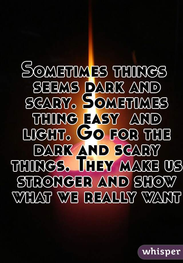 Sometimes things seems dark and scary. Sometimes thing easy  and light. Go for the dark and scary things. They make us stronger and show what we really want.