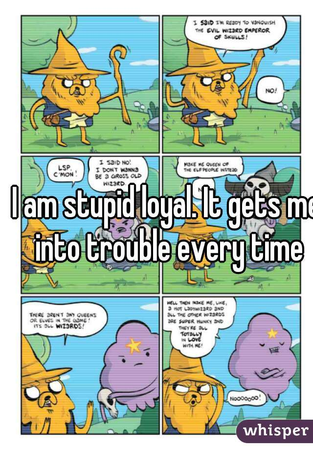 I am stupid loyal. It gets me into trouble every time