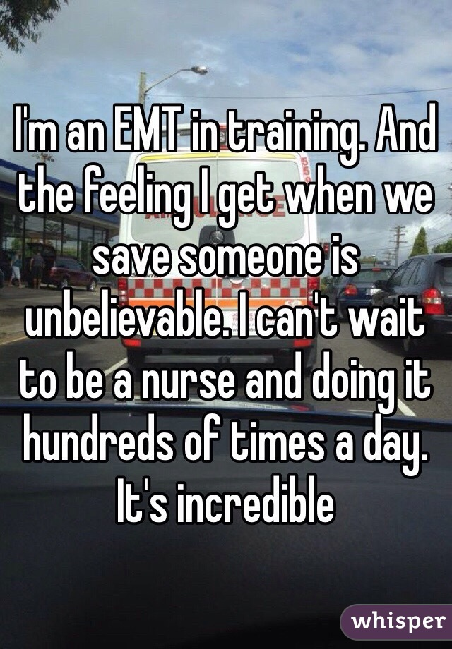 I'm an EMT in training. And the feeling I get when we save someone is unbelievable. I can't wait to be a nurse and doing it hundreds of times a day. It's incredible