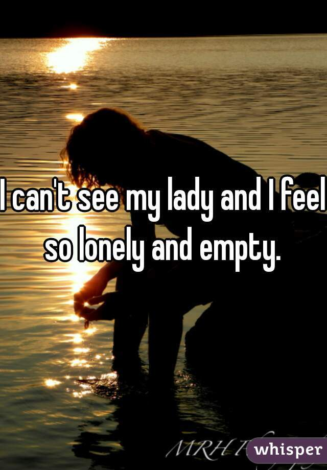 I can't see my lady and I feel so lonely and empty.