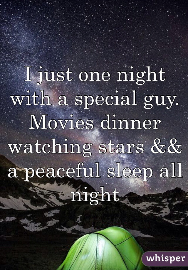 I just one night with a special guy. Movies dinner watching stars && a peaceful sleep all night