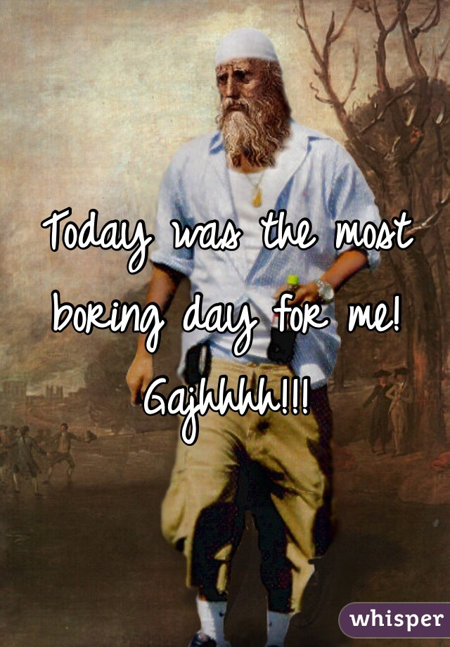 Today was the most boring day for me! Gajhhhh!!!