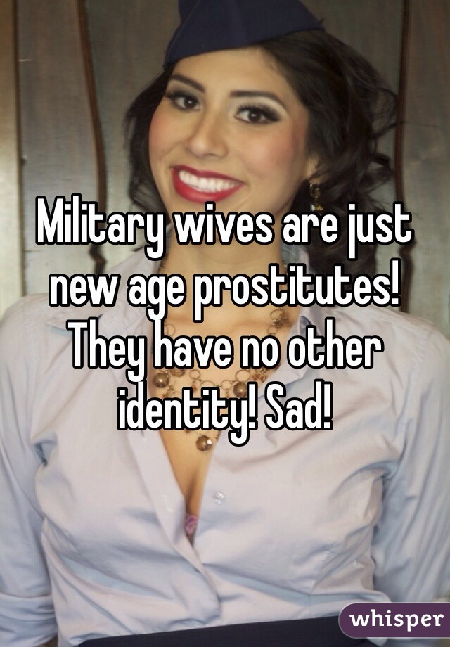 Military wives are just new age prostitutes! They have no other identity! Sad!