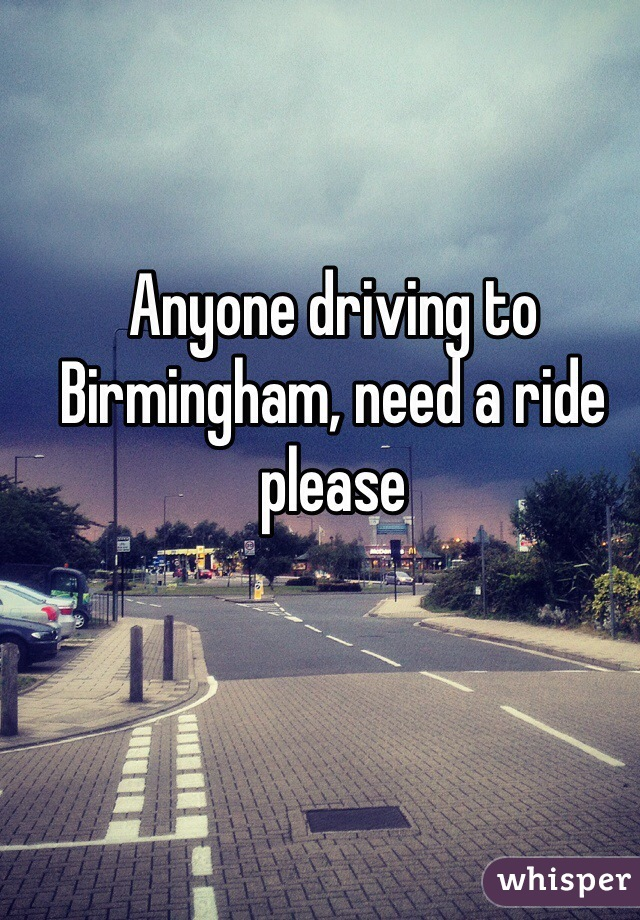 Anyone driving to Birmingham, need a ride please