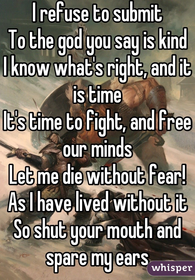 I refuse to submit To the god you say is kind I know what's right, and it is time It's time to fight, and free our minds Let me die without fear! As I have lived without it So shut your mouth and spare my ears I'm fed up with all your bullshit