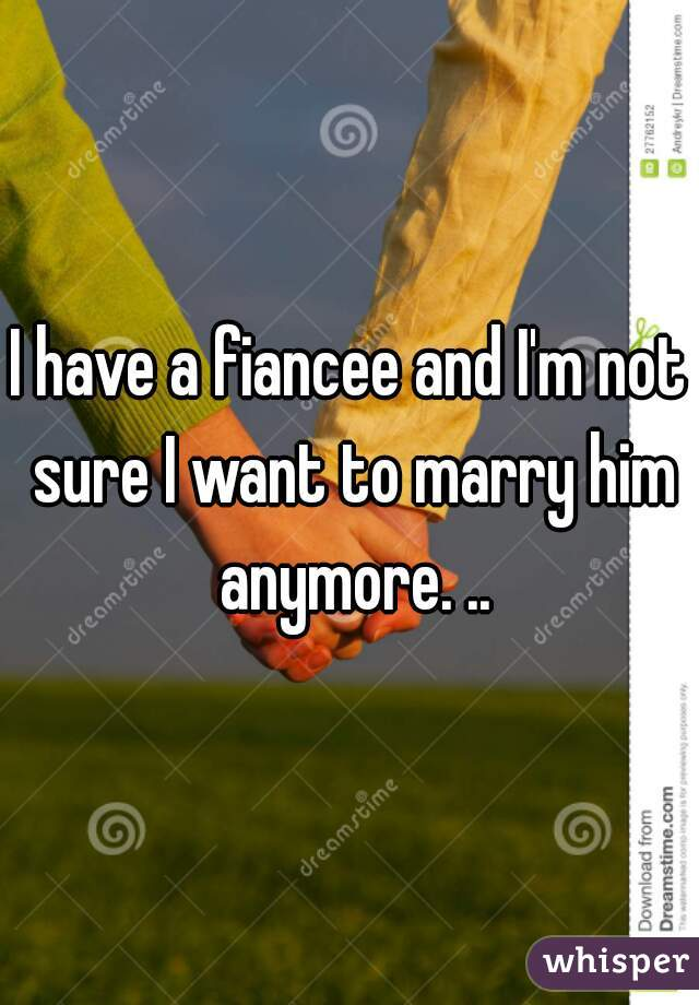 I have a fiancee and I'm not sure I want to marry him anymore. ..