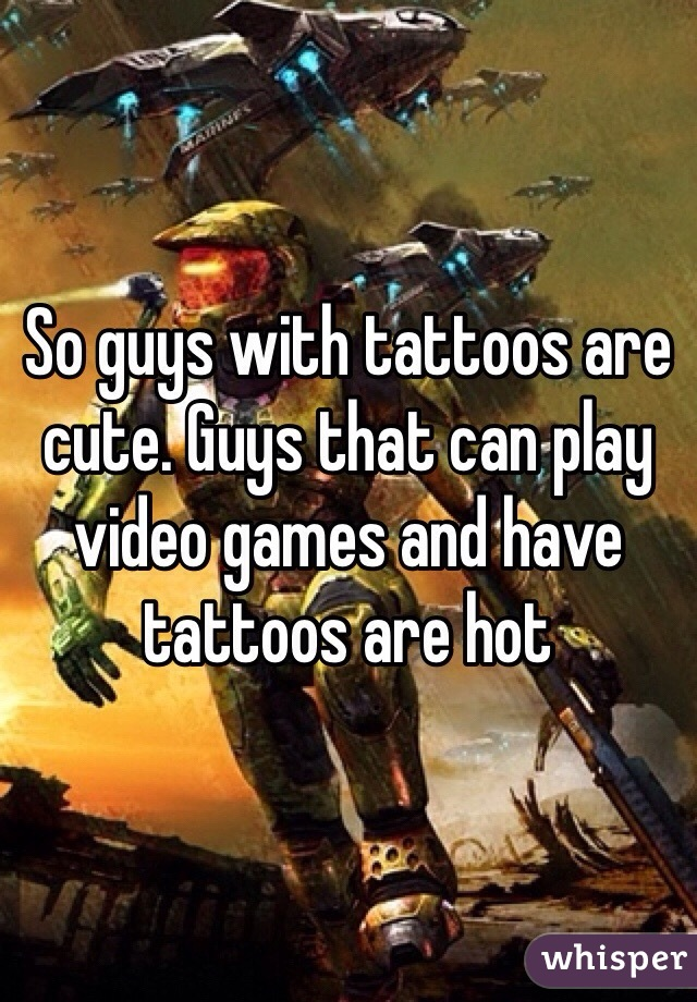 So guys with tattoos are cute. Guys that can play video games and have tattoos are hot