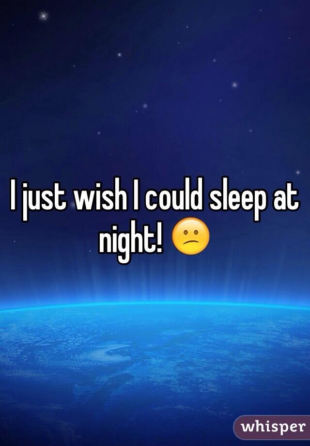I just wish I could sleep at night! 😕