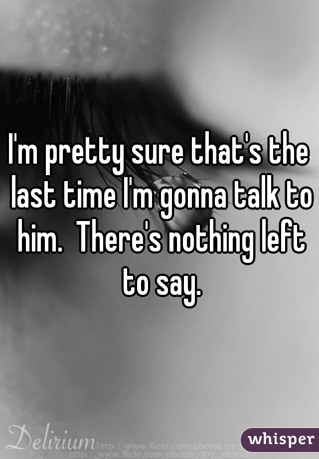 I'm pretty sure that's the last time I'm gonna talk to him.  There's nothing left to say.
