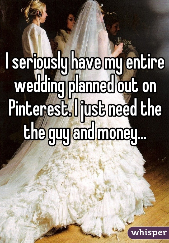 I seriously have my entire wedding planned out on Pinterest. I just need the the guy and money...