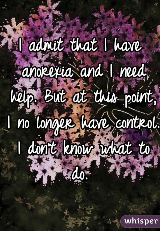 I admit that I have anorexia and I need help. But at this point, I no longer have control. I don't know what to do.