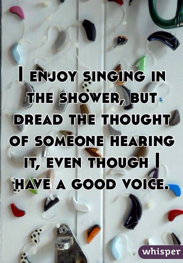 I enjoy singing in the shower, but dread the thought of someone hearing it, even though I have a good voice.