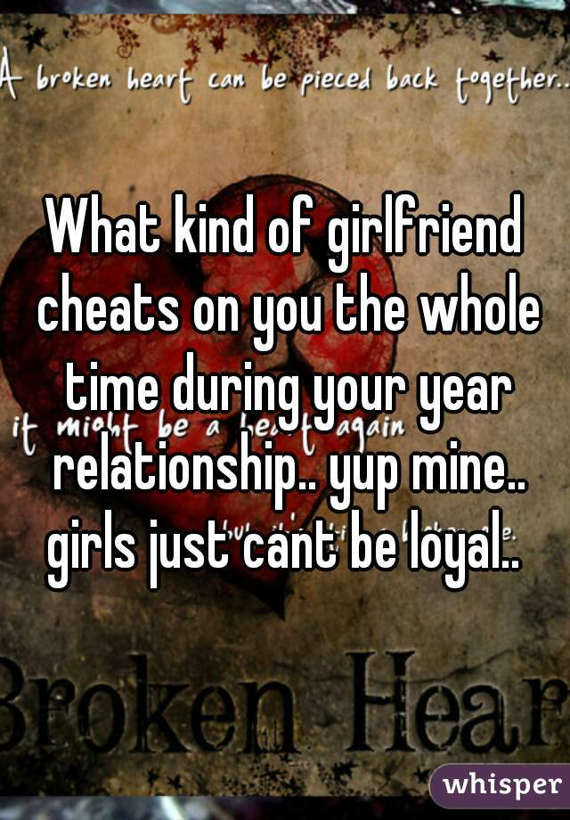 What kind of girlfriend cheats on you the whole time during your year relationship.. yup mine.. girls just cant be loyal..