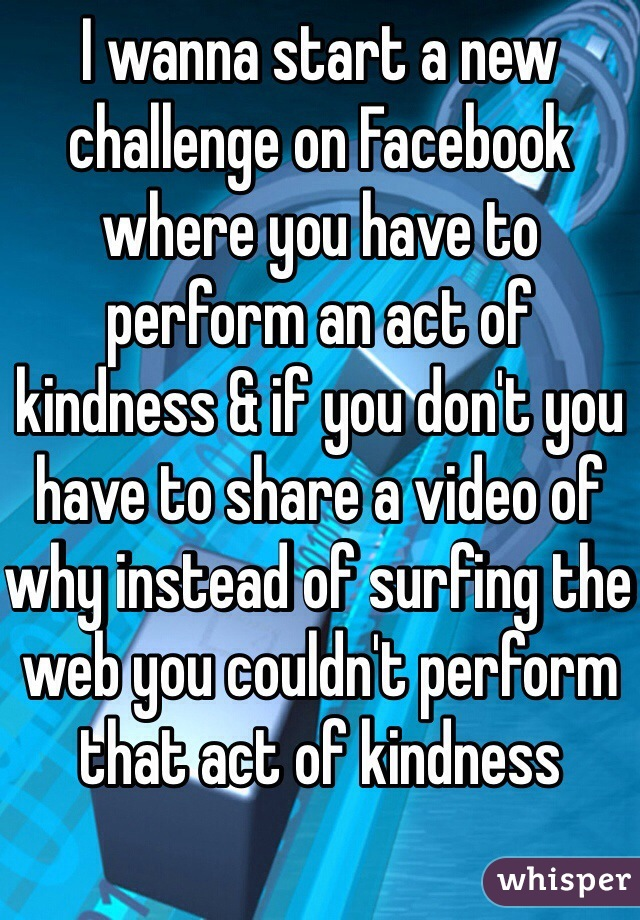 I wanna start a new challenge on Facebook where you have to perform an act of kindness & if you don't you have to share a video of why instead of surfing the web you couldn't perform that act of kindness