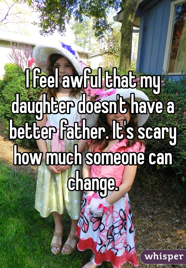 I feel awful that my daughter doesn't have a better father. It's scary how much someone can change.