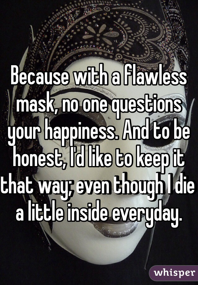 Because with a flawless mask, no one questions your happiness. And to be honest, I'd like to keep it that way; even though I die a little inside everyday.