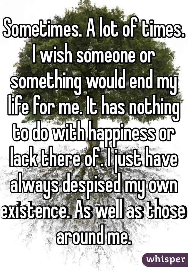 Sometimes. A lot of times. I wish someone or something would end my life for me. It has nothing to do with happiness or lack there of. I just have always despised my own existence. As well as those around me.