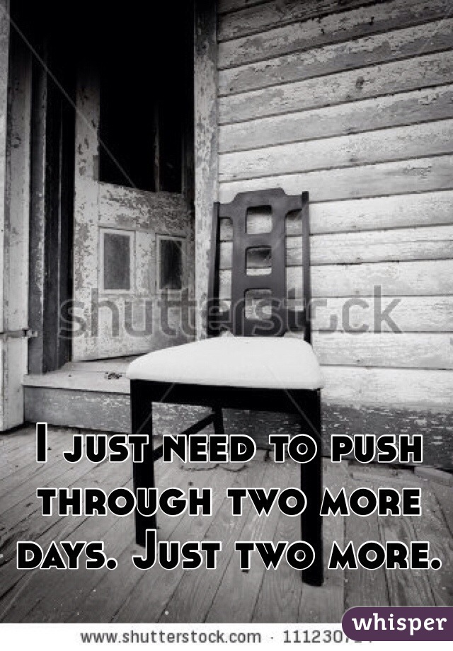 I just need to push through two more days. Just two more.