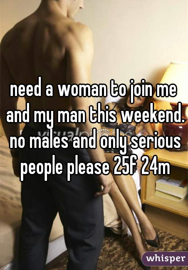 need a woman to join me and my man this weekend. no males and only serious people please 25f 24m