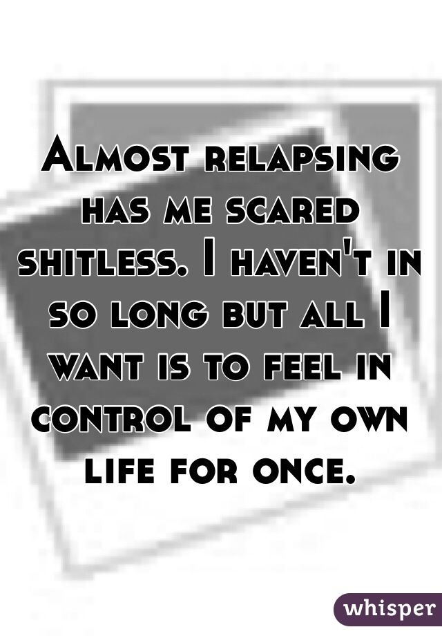 Almost relapsing has me scared shitless. I haven't in so long but all I want is to feel in control of my own life for once.
