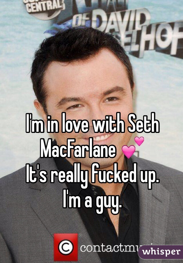 I'm in love with Seth MacFarlane 💕 It's really fucked up.  I'm a guy.
