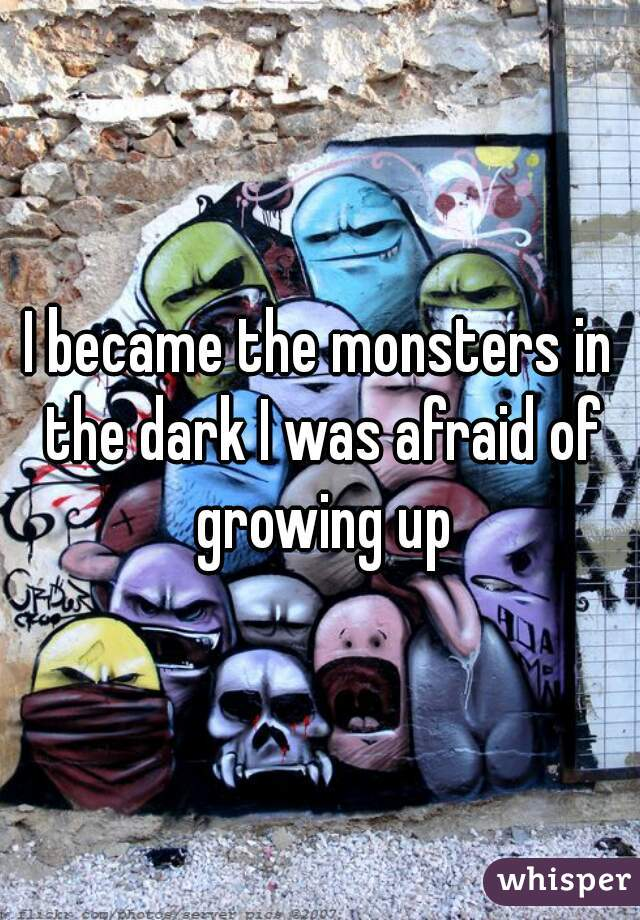 I became the monsters in the dark I was afraid of growing up