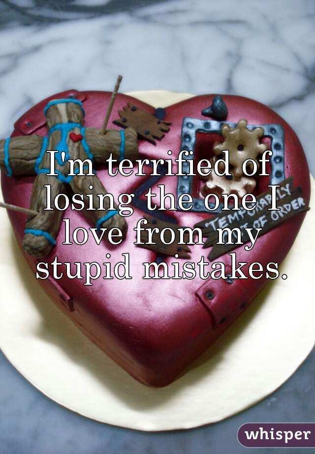 I'm terrified of losing the one I love from my stupid mistakes.