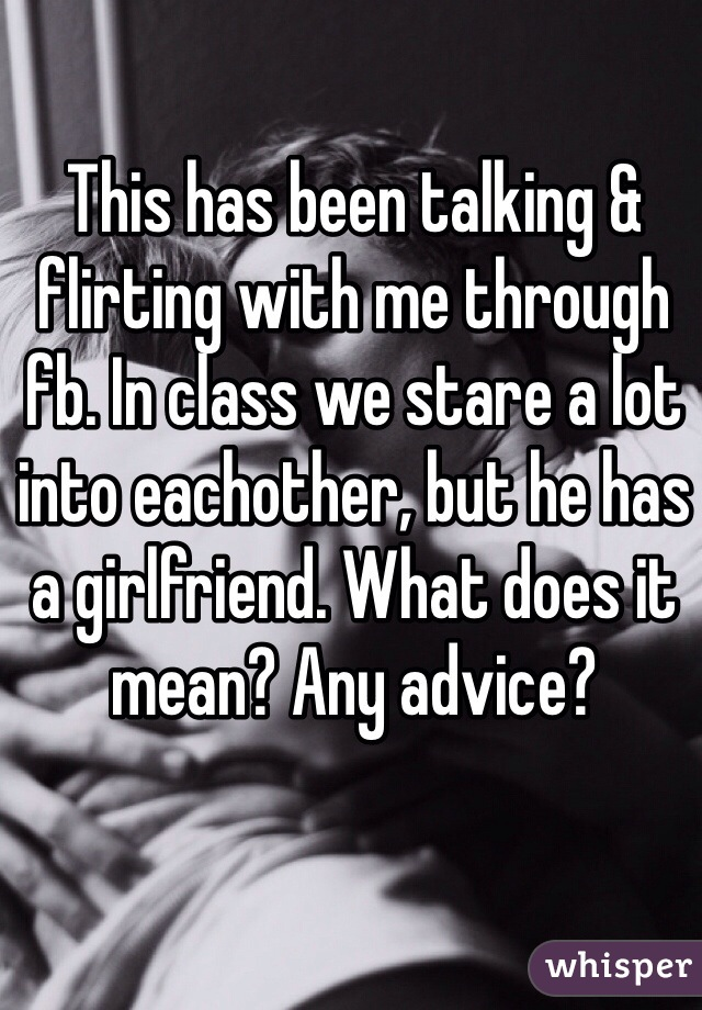 This has been talking & flirting with me through fb. In class we stare a lot into eachother, but he has a girlfriend. What does it mean? Any advice?