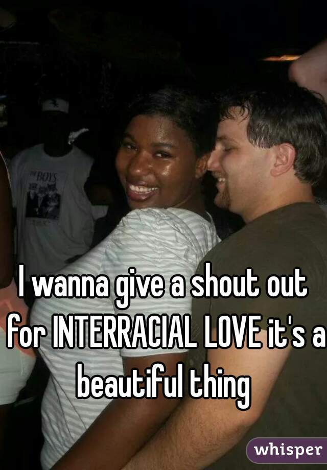 I wanna give a shout out for INTERRACIAL LOVE it's a beautiful thing