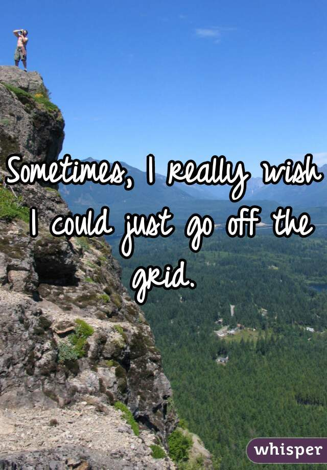 Sometimes, I really wish I could just go off the grid.