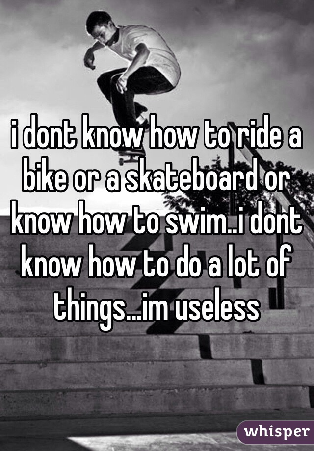 i dont know how to ride a bike or a skateboard or know how to swim..i dont know how to do a lot of things...im useless