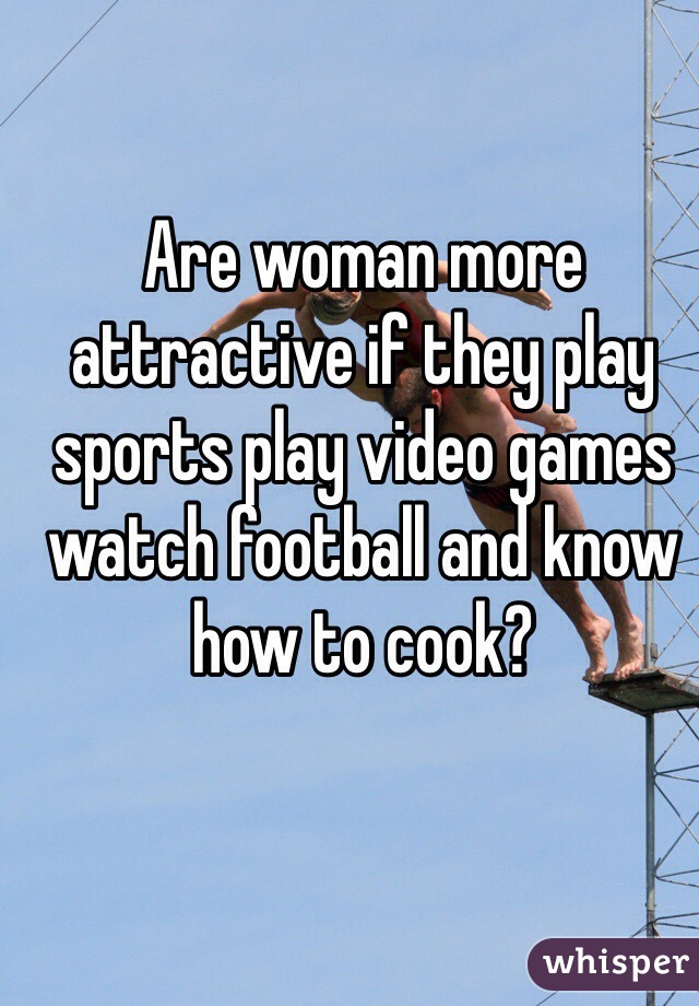 Are woman more attractive if they play sports play video games watch football and know how to cook?