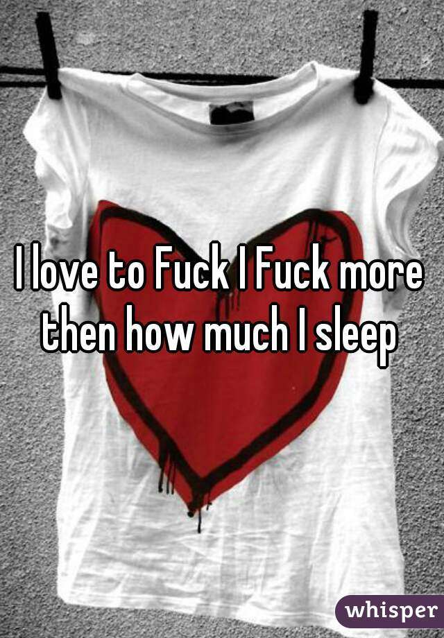 I love to Fuck I Fuck more then how much I sleep