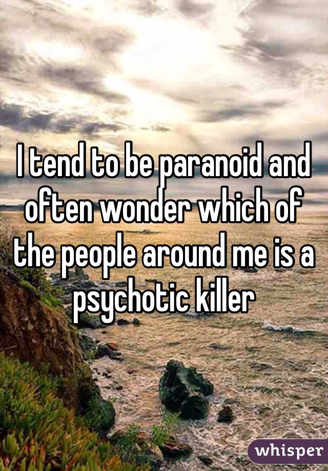 I tend to be paranoid and often wonder which of the people around me is a psychotic killer