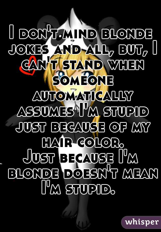 I don't mind blonde jokes and all, but, I can't stand when someone automatically assumes I'm stupid just because of my hair color. Just because I'm blonde doesn't mean I'm stupid.