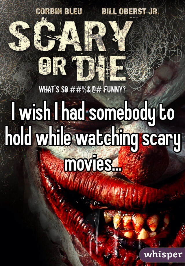 I wish I had somebody to hold while watching scary movies...