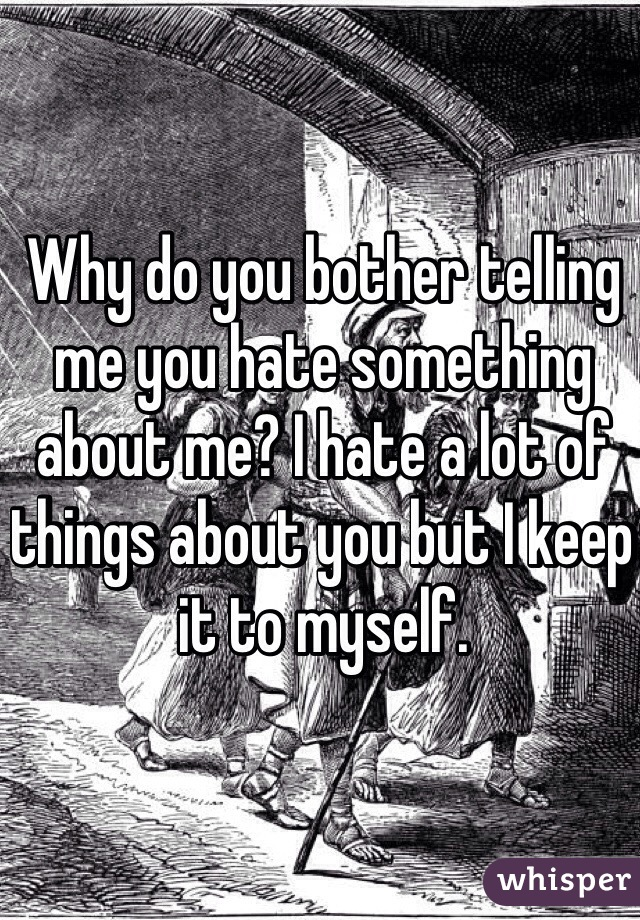 Why do you bother telling me you hate something about me? I hate a lot of things about you but I keep it to myself.